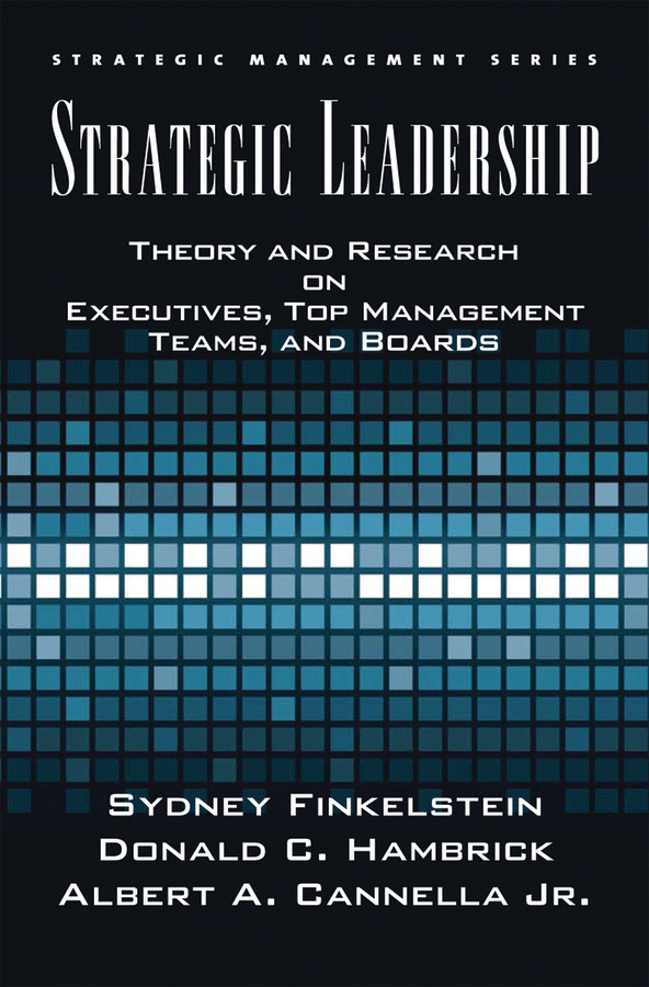 Strategic Leadership:Theory and Research on Executives, Top Management Teams, and Boards
