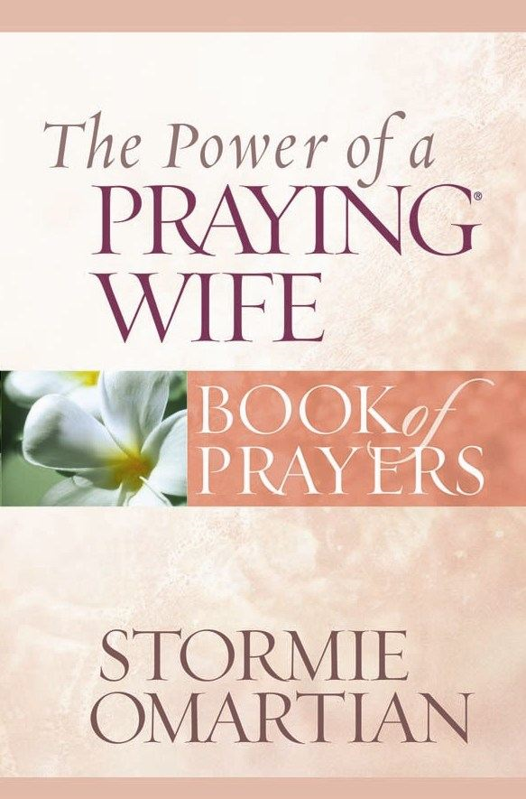 The Power of a Praying® Wife Book of Prayers By: Stormie Omartian