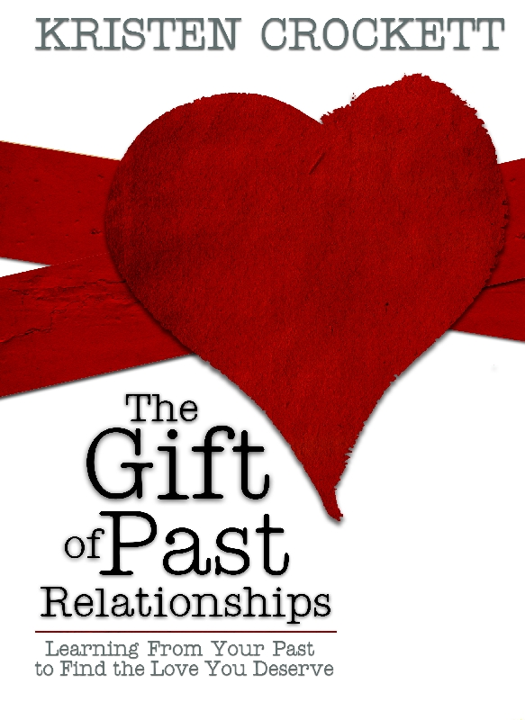 The Gift of Past Relationships: Learning From Your Past to Find the Love You Deserve By: Kristen Crockett