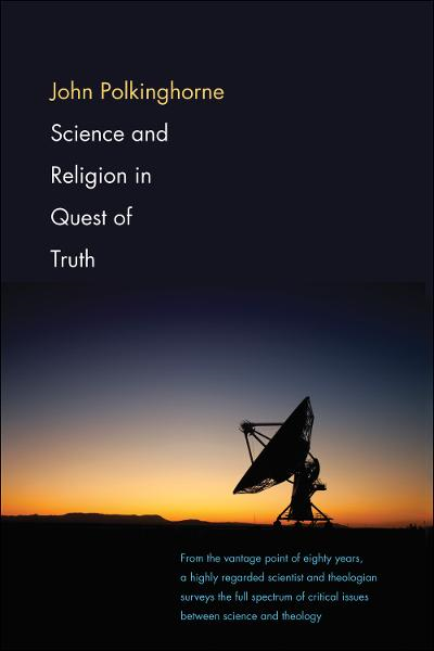 Science and Religion in Quest of Truth By: John Polkinghorne
