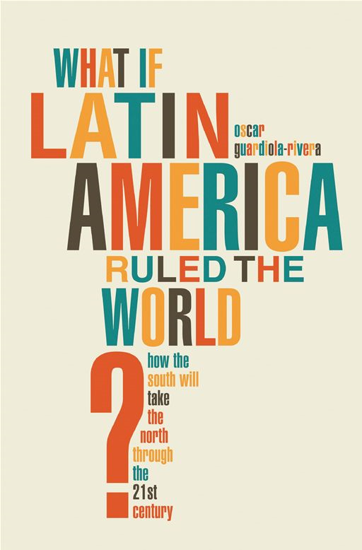 What if Latin America Ruled the World?: How the South Will Take the North Through the 21st Century By: Oscar Guardiola-Rivera