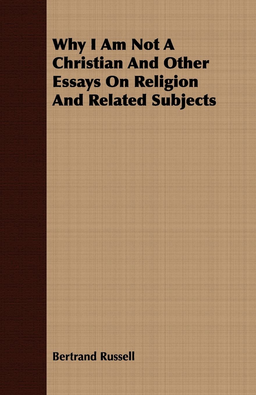 Why I Am Not A Christian And Other Essays On Religion And Related Subjects By: Bertrand Russell,
