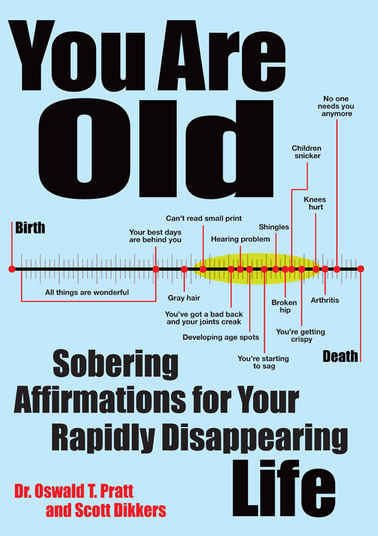 You Are Old: Sobering Affirmations for Your Rapidly Disappearing Life By: Scott Dikkers