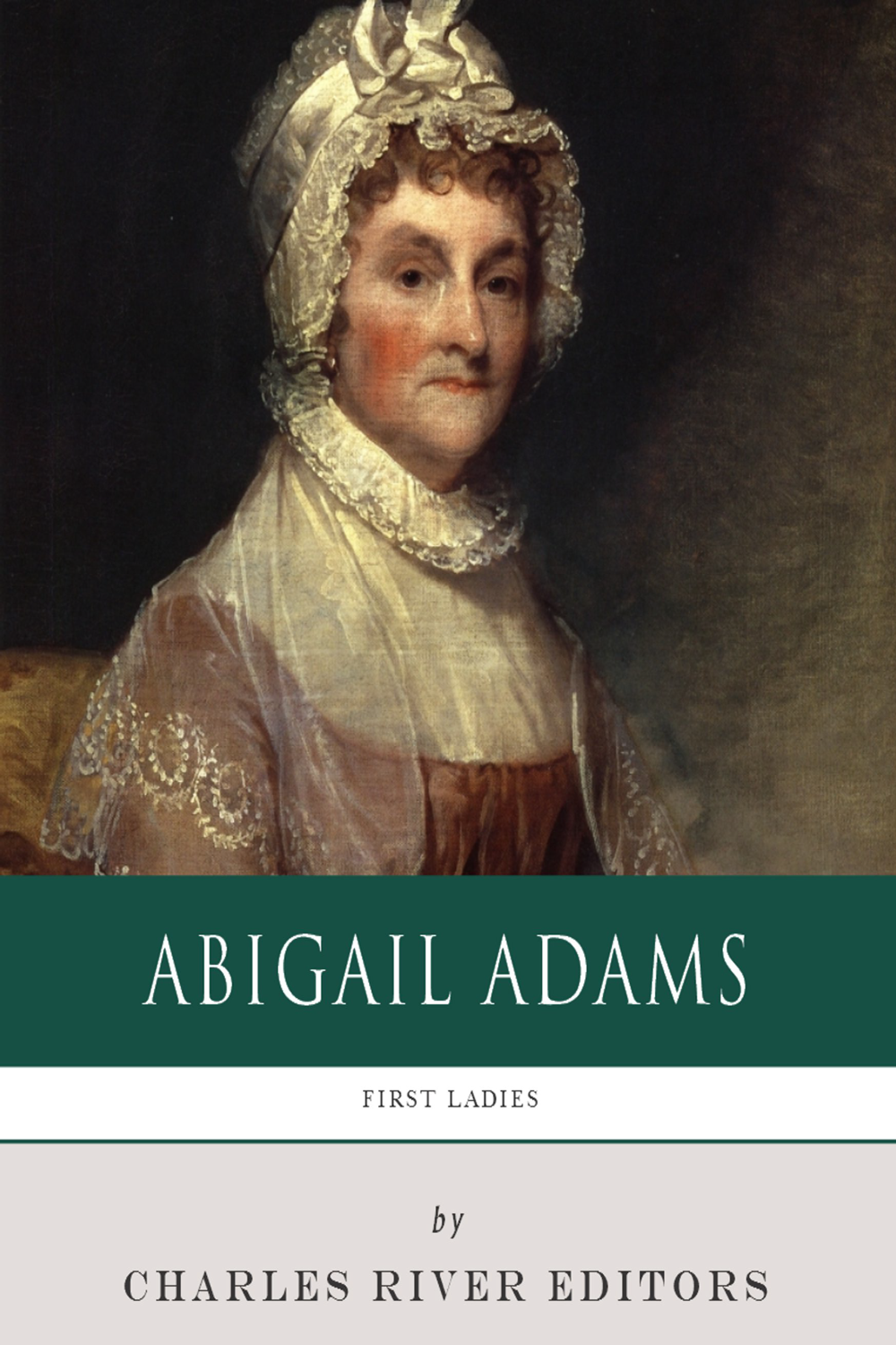 First Ladies: The Life and Legacy of Abigail Adams By: Charles River Editors