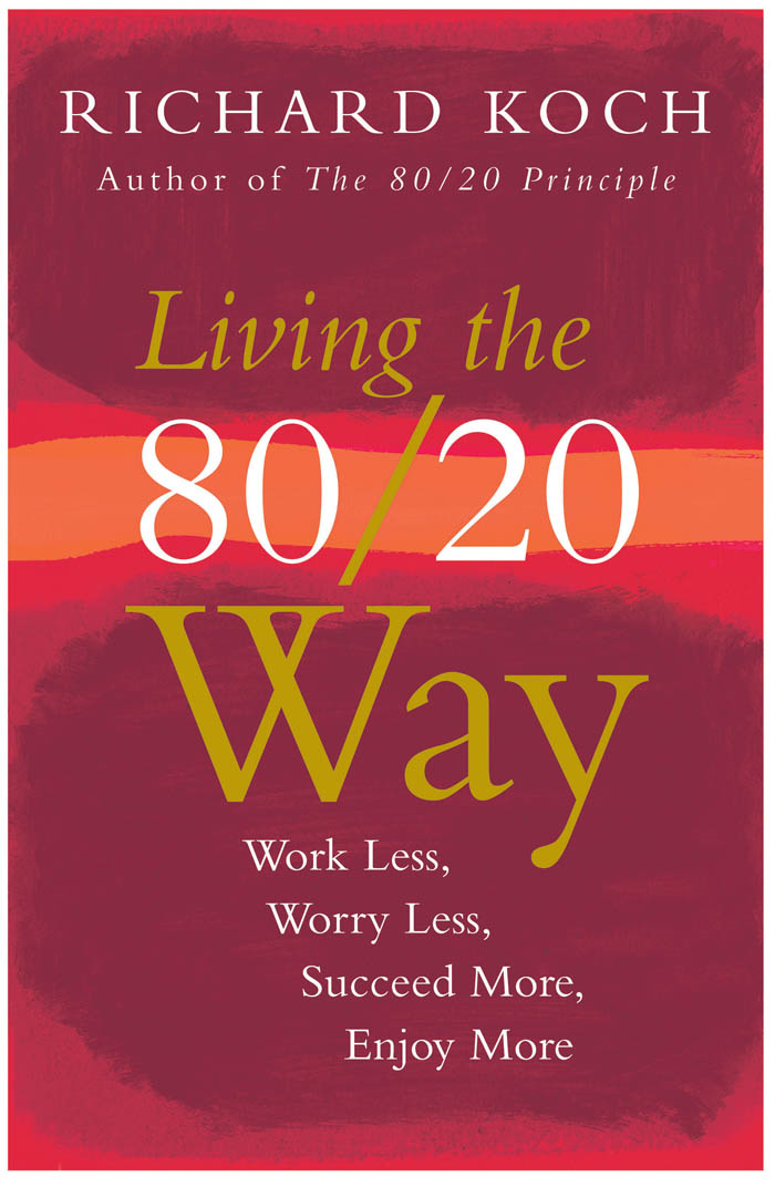Living the 80/20 Way: Work Less, Worry Less, Succeed More, Enjoy More By: Richard Koch