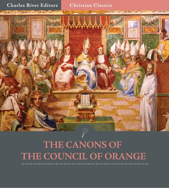 The Canons of the Council of Orange, 529 A.D. By: Anonymous