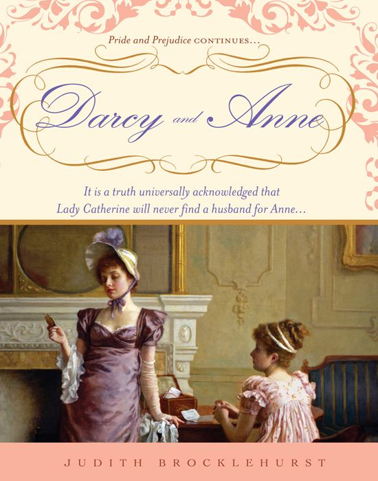 Darcy And Anne: It Is A Truth Universally Acknowledged That Lady Catherine Will Never Find A Husband For Anne... By: Judith Brocklehurst