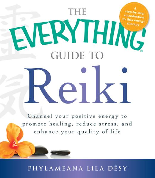 The Everything Guide to Reiki: Channel your positive energy to promote healing, reduce stress, and enhance your quality of life By: Phylameana Iila Desy