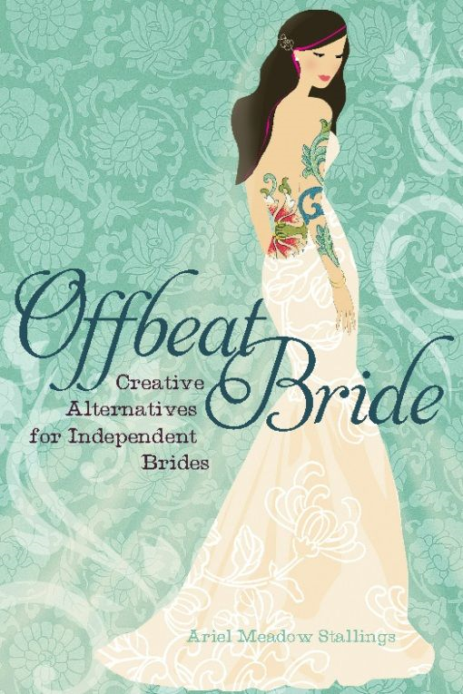 Offbeat Bride: Creative Alternatives for Independent Brides By: Ariel Meadow Stallings