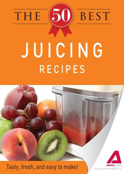 The 50 Best Juicing Recipes: Tasty, fresh, and easy to make! By: Editors of Adams Media