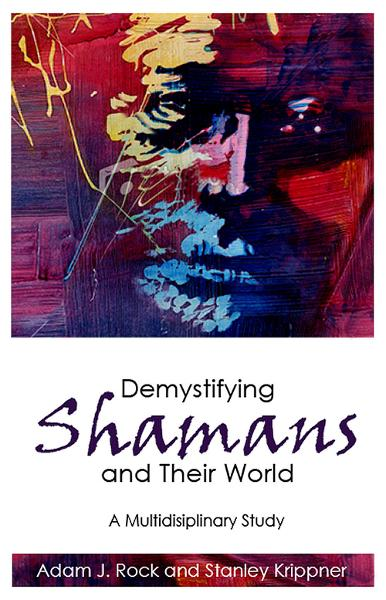 Demystifying Shamans and Their World By: Adam J. Rock, Stanley Krippner