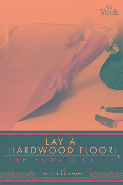 Lay a Hardwood Floor: The How-To Guide
