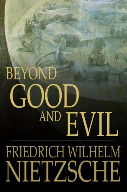 Beyond Good and Evil: Prelude to a Philosophy of the Future Prelude to a Philosophy of the Future