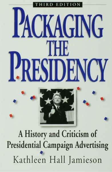 Packaging The Presidency : A History and Criticism of Presidential Campaign Advertising