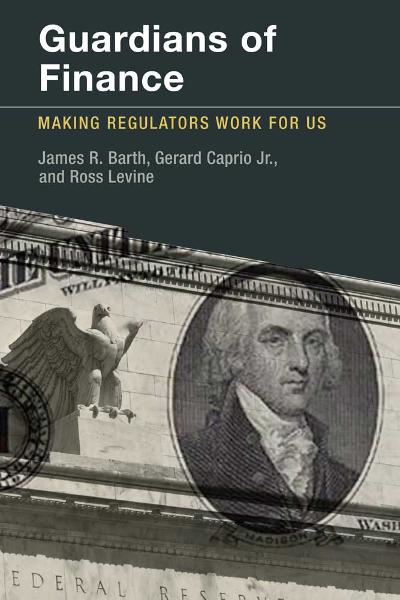 Guardians of Finance: Making Regulators Work for Us By: James R. Barth, Gerard Caprio, Jr., Ross Levine