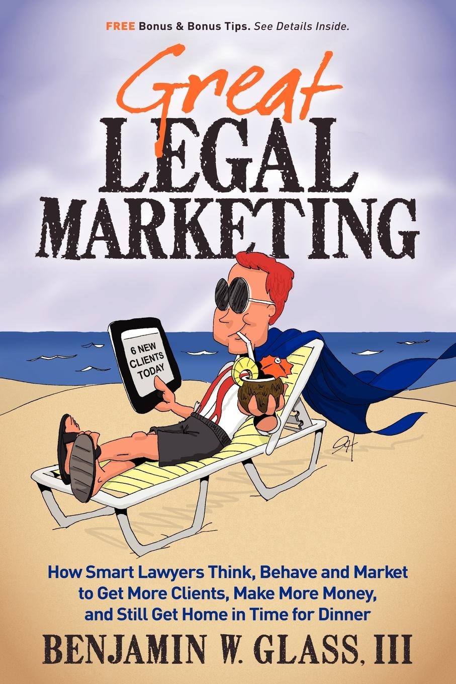 Great Legal Marketing: How Smart Lawyers Think, Behave and Market to Get More Clients, Make More Money, and Still Get Home in Time for Dinner By: Benjamin W Glass III