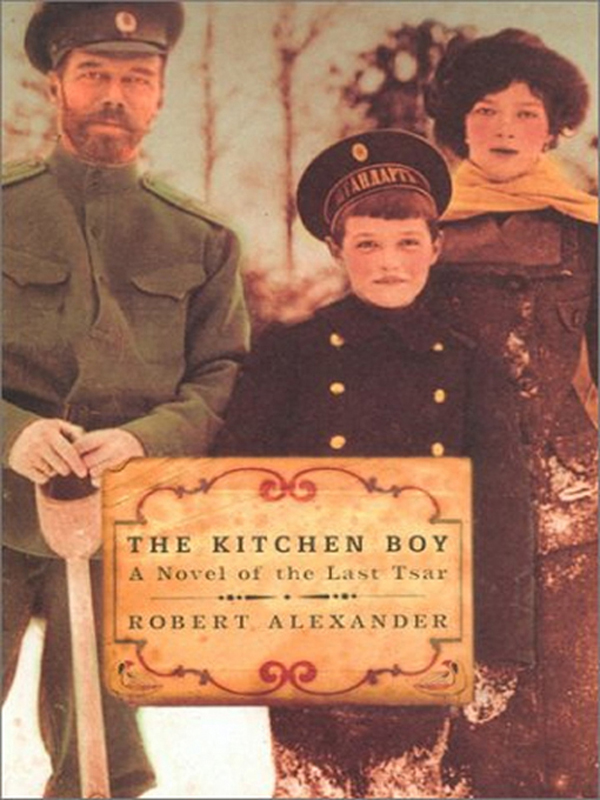 The Kitchen Boy: A Novel of the Last Tsar By: Robert Alexander
