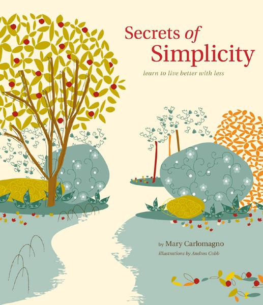 Secrets of Simplicity: Learn to Live Better with Less By: Mary Carlomagno