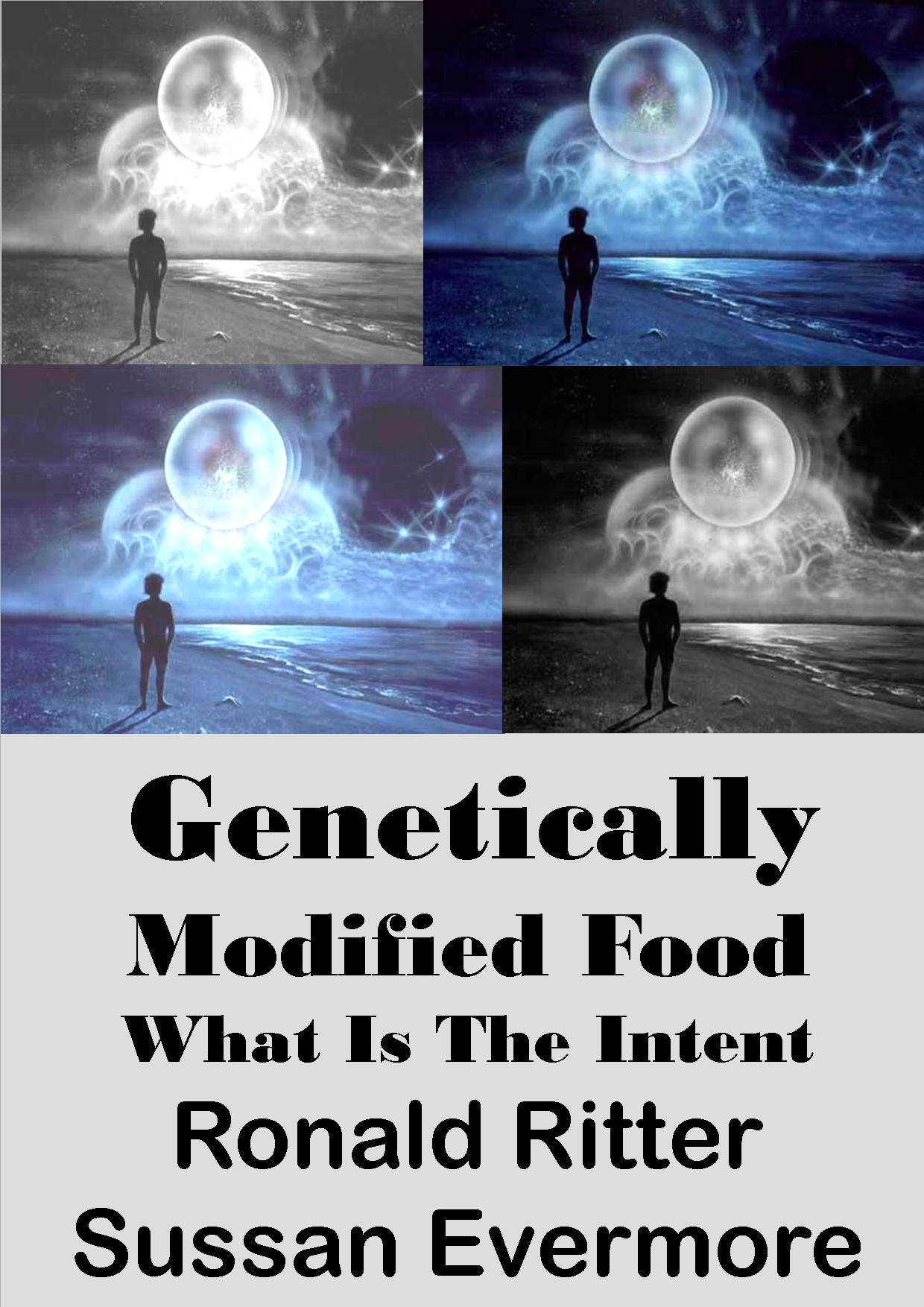 Genetically Modified Food , What is The Intent By: Ronald Ritter,Sussan Evermore