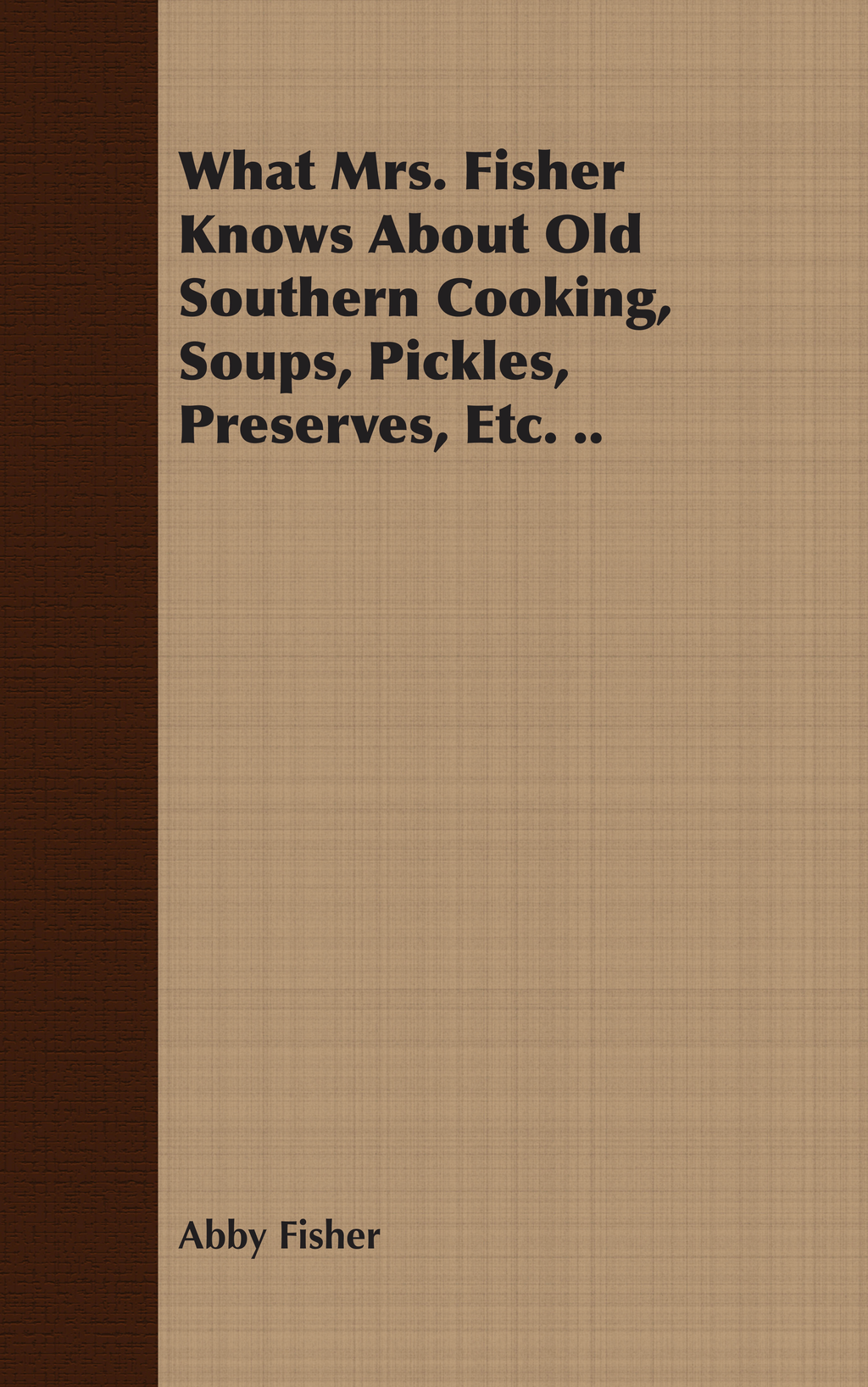 What Mrs. Fisher Knows About Old Southern Cooking, Soups, Pickles, Preserves, Etc. .. By: Abby Fisher
