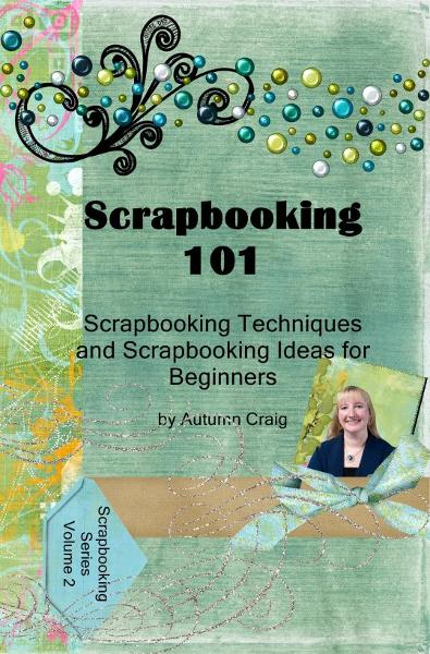 Scrapbooking 101- Scrapbooking Techniques and Scrapbooking Ideas for Beginners By: Autumn Craig