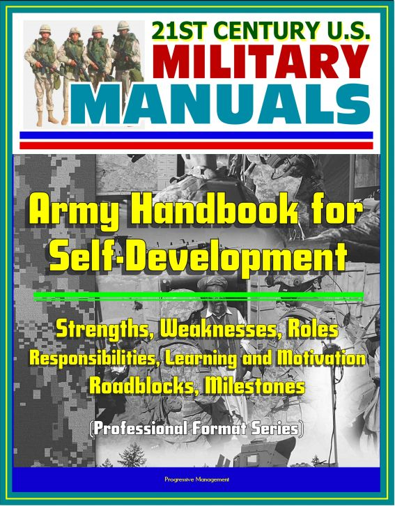 21st Century U.S. Military Manuals: Army Handbook for Self-Development - Strengths, Weaknesses, Roles, Responsibilities, Learning and Motivation, Roadblocks, Milestones (Professional Format Series) By: Progressive Management
