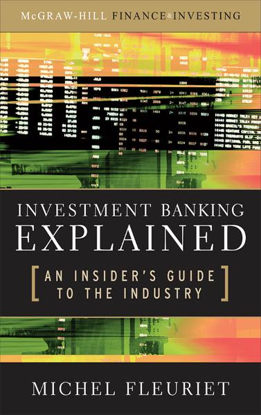 Investment Banking Explained: An Insider's Guide to the Industry : An Insider's Guide to the Industry: An Insider's Guide to the Industry By: Michel Fleuriet