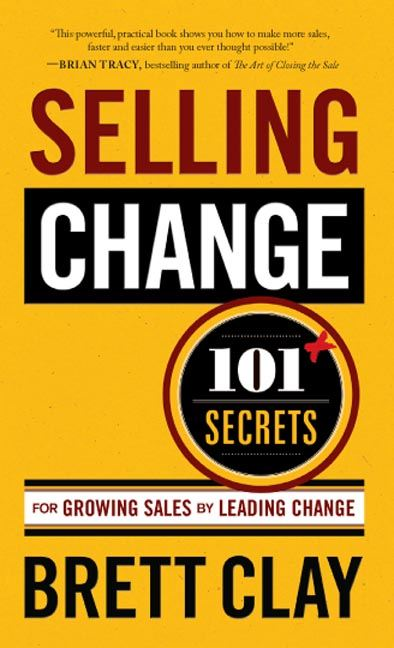 Selling Change: 101+ Secrets for Growing Sales by Leading Change By: Brett Clay