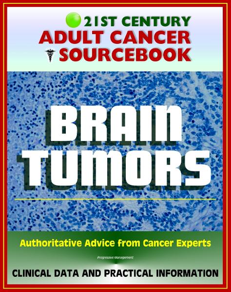 21st Century Adult Cancer Sourcebook: Adult Brain Tumors - Primary Malignant Tumors, Glioma, Astrocytoma, Meningioma, Oligodendroglioma, Ependymoma, Glioblastoma By: Progressive Management