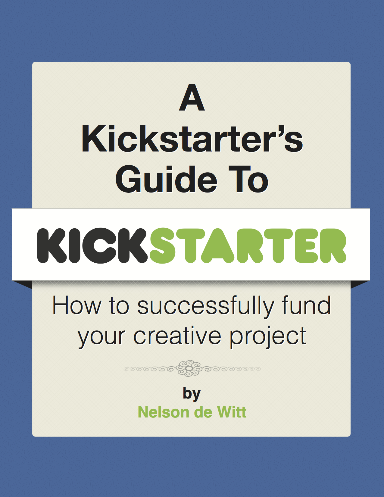 A Kickstarter's Guide to Kickstarter: How to Successfully Fund Your Creative Project