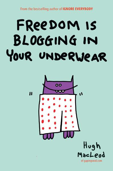 Freedom Is Blogging in Your Underwear By: Hugh MacLeod