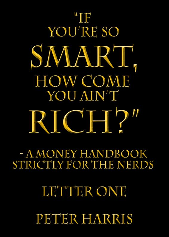 """If You're so Smart, How Come You Ain't Rich?"": a money handbook strictly for the Nerds - Letter One"