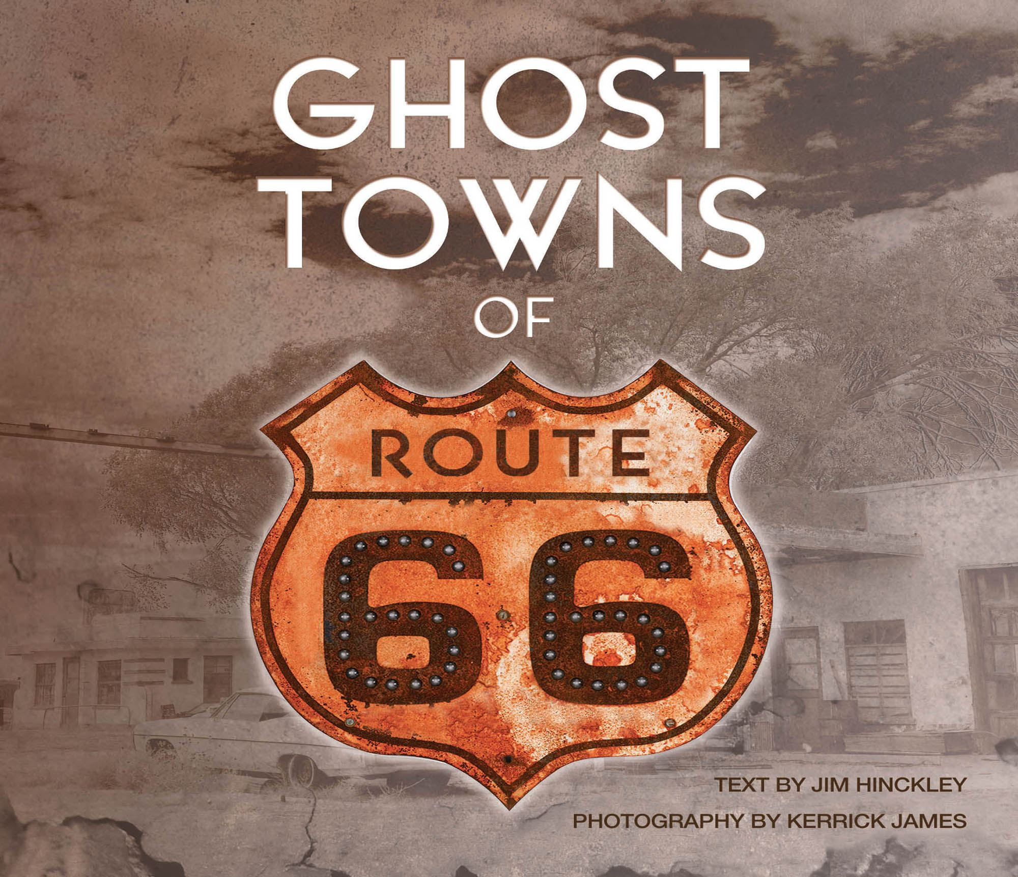 Ghost Towns of Route 66 By: Jim Hinckley,Kerrick James