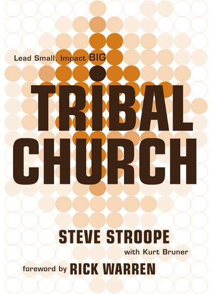 Tribal Church: Lead Small. Impact Big. By: Kurt Bruner,Rick Warren,Steve Stroope