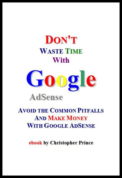 Don't Waste Time with Google AdSense: Avoid the Common Pitfalls and Make Money with Google AdSense By: Christopher Prince