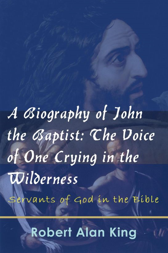 A Biography of John the Baptist: The Voice of One Crying in the Wilderness (Servants of God in the Bible)