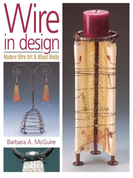 Wire in Design: Modern Wire Art & Mixed Media By: Barbara A. McGuire