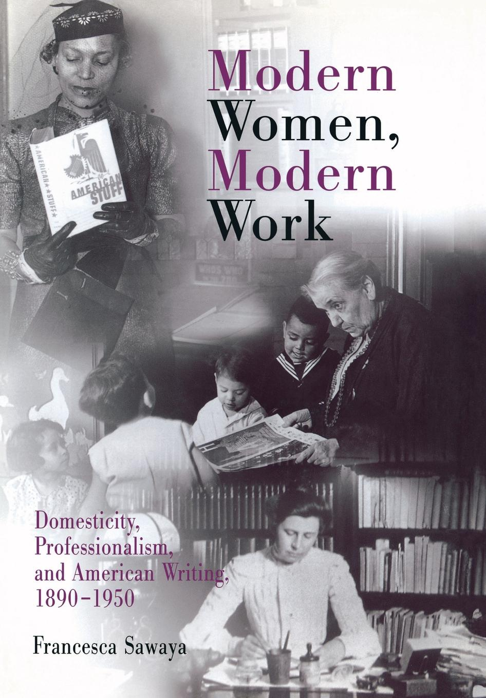 Modern Women,  Modern Work Domesticity,  Professionalism,  and American Writing,  1890-1950