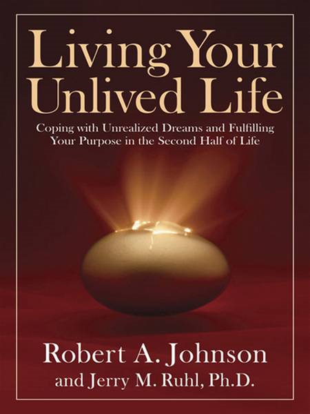 Living Your Unlived Life: Coping with Unrealized Dreams and Fulfilling Your Purpose in the Second Half ofLife By: Jerry Ruhl,Robert A. Johnson