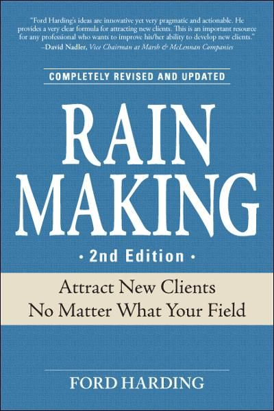 Rain Making: Attract New Clients No Matter What Your Field By: Ford Harding