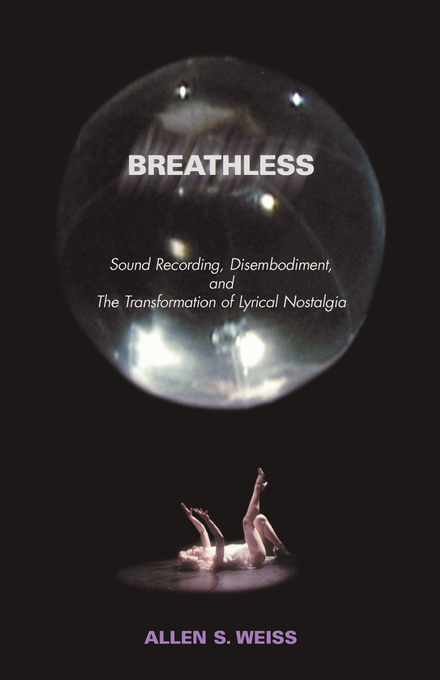 Breathless: Sound Recording, Disembodiment, and the Transformation of Lyrical Nostalgia By: Weiss, Allen S.