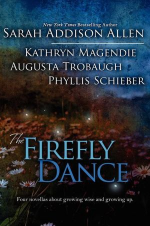 The Firefly Dance By: Sarah Addison Allen, Kathryn Magendie, Augusta Trobaugh, Phyllis Schieber