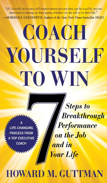 Coach Yourself to Win : 7 Steps to Breakthrough Performance on the Job�and In Your Life: 7 Steps to Breakthrough Performance on the Job�and In Your Life By: Howard M. Guttman