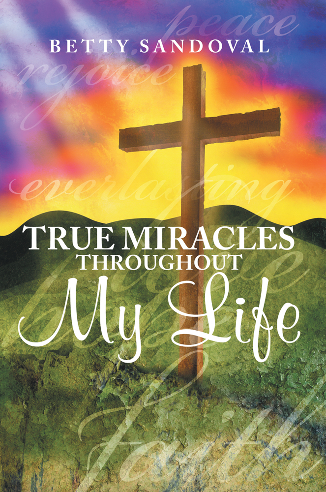 True Miracles throughout My Life By: Betty Sandoval