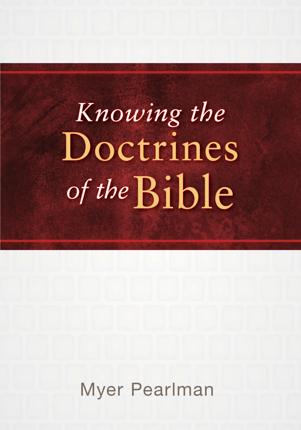 Knowing the Doctrines of the Bible By: Myer Pearlman