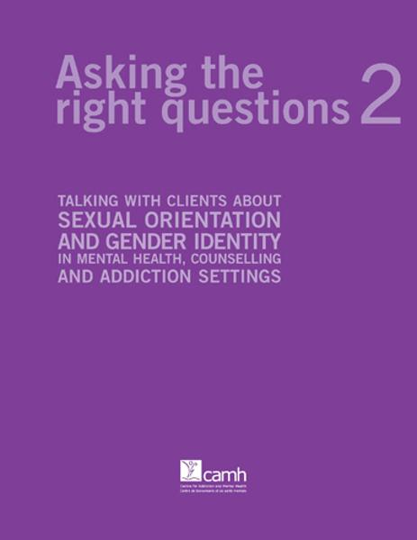 Asking the Right Questions 2: Talking with Clients about Sexual Orientation and Gender Identity in Mental Health, Counselling and Addiction Settings