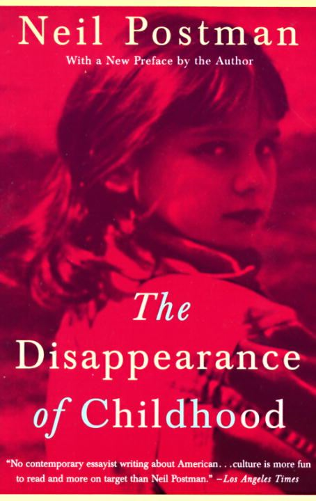 The Disappearance of Childhood By: Neil Postman
