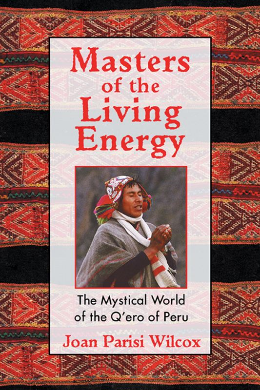 Masters of the Living Energy: The Mystical World of the Q'ero of Peru By: Joan Parisi Wilcox