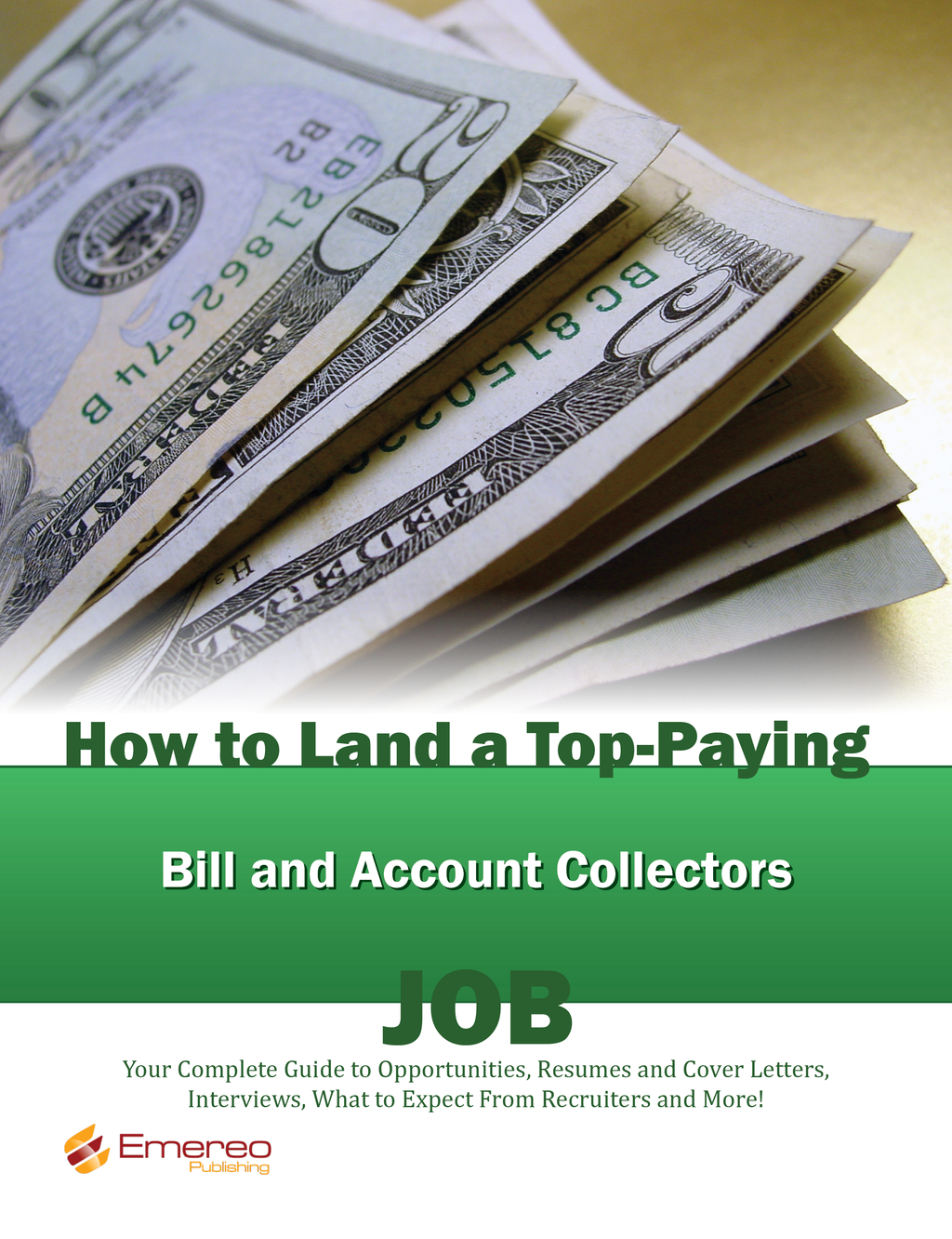 How to Land a Top-Paying Bill and Account Collectors Job: Your Complete Guide to Opportunities, Resumes and Cover Letters, Interviews, Salaries, Promotions, What to Expect From Recruiters and More!