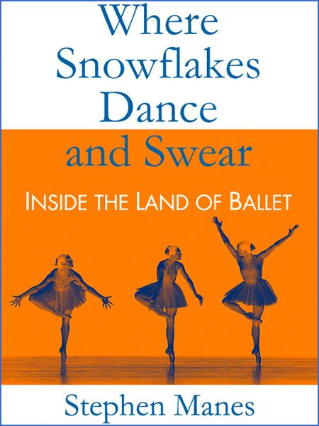 Where Snowflakes Dance and Swear: Inside the Land of Ballet By: Stephen Manes